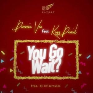 """Demmie Vee - """"You Go Wait?"""" ft. Kizz Daniel (Prod. by Killertunes)"""